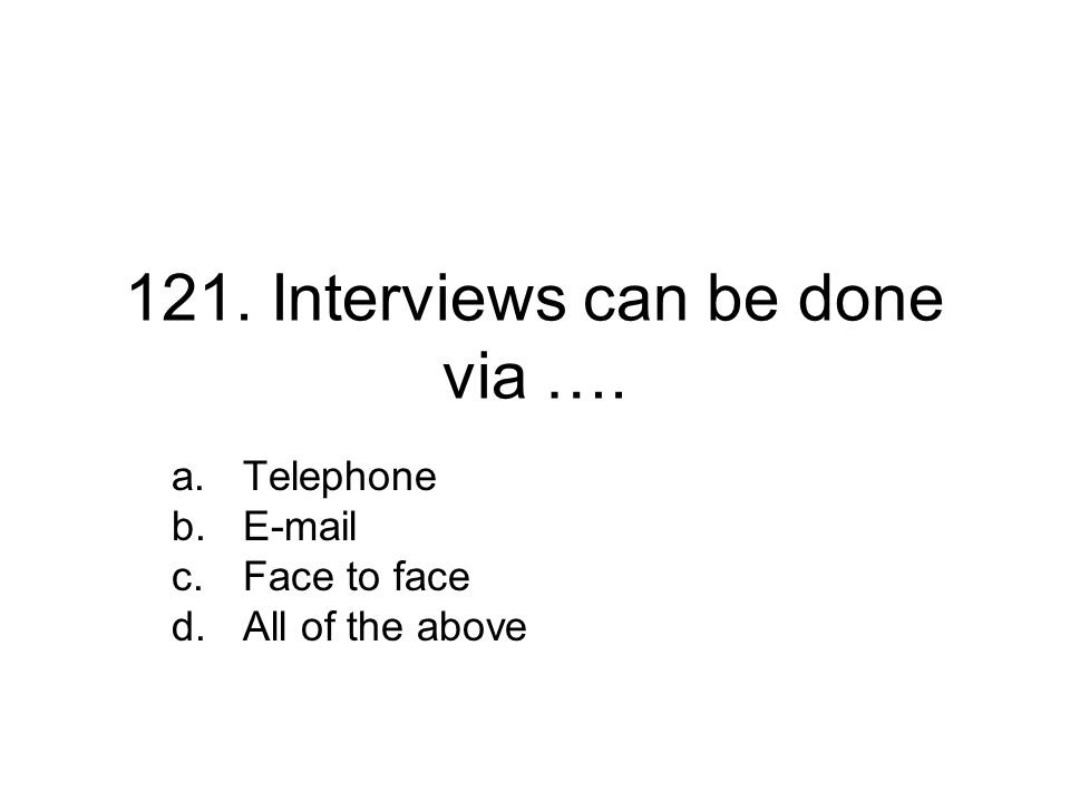 121. Interviews can be done via …. a.Telephone b.E-mail c.Face to face d.All of the above