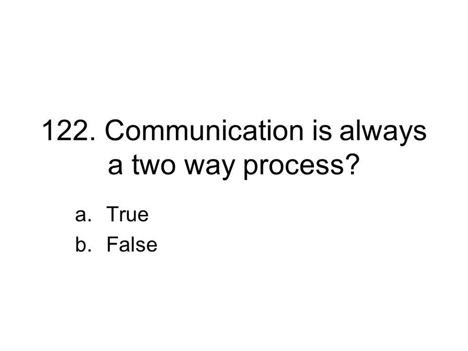 122. Communication is always a two way process? a.True b.False