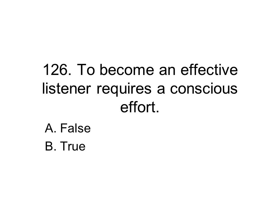 126. To become an effective listener requires a conscious effort. A. False B. True
