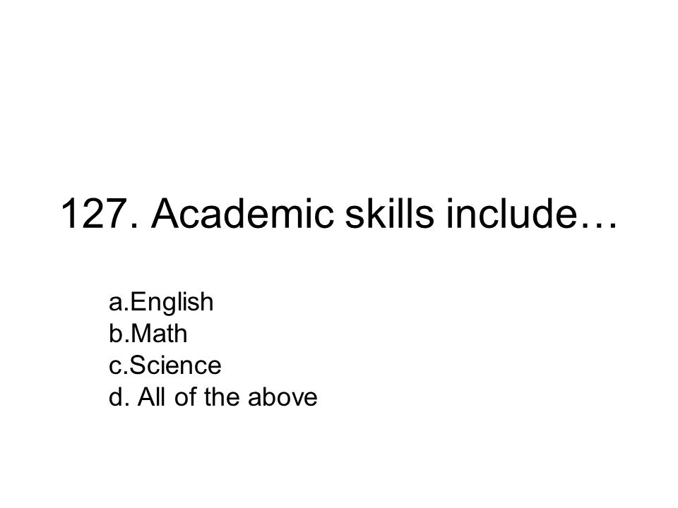 127. Academic skills include… a.English b.Math c.Science d. All of the above