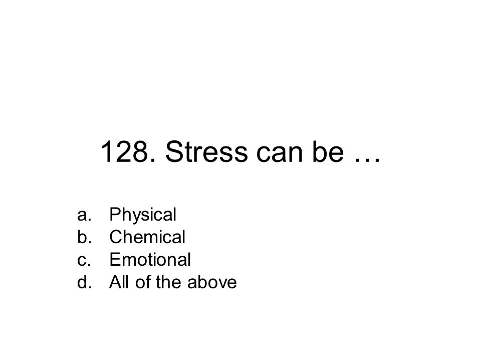 128. Stress can be … a.Physical b.Chemical c.Emotional d.All of the above