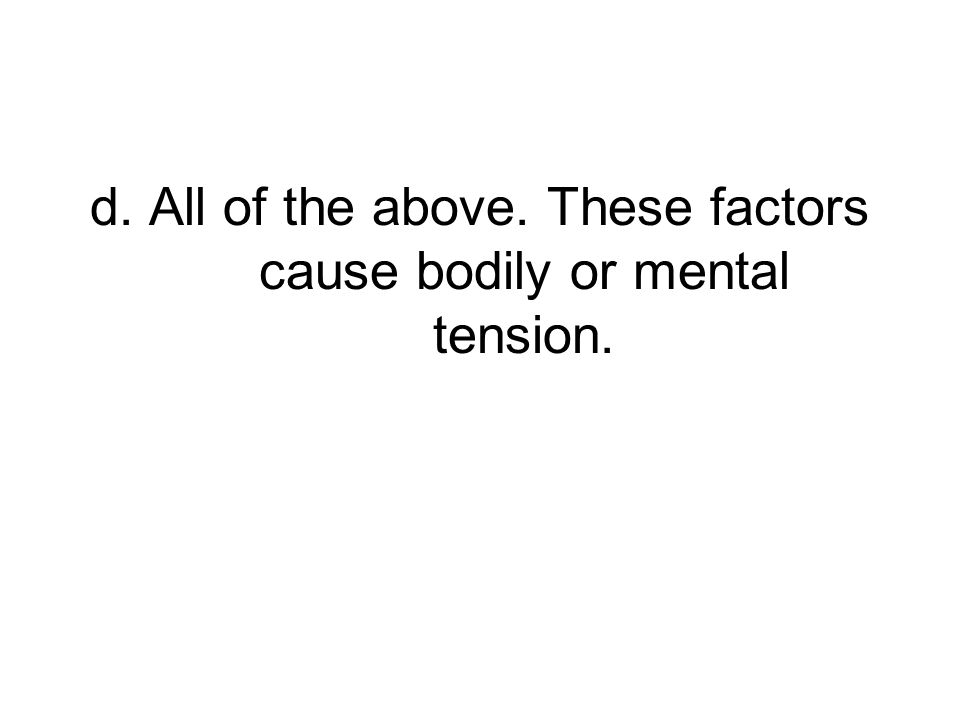 d. All of the above. These factors cause bodily or mental tension.
