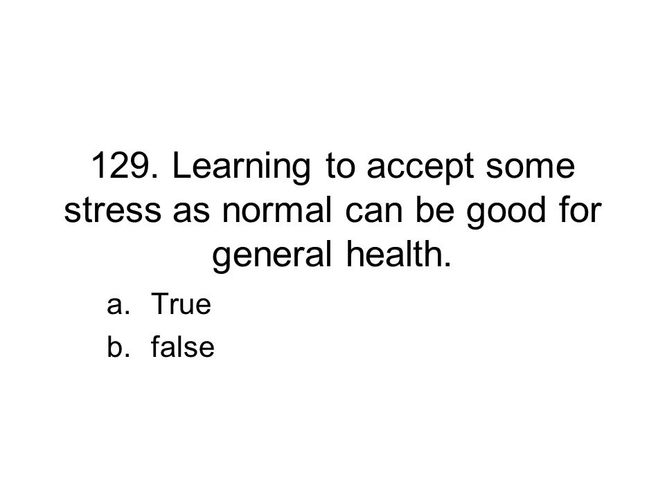 129. Learning to accept some stress as normal can be good for general health. a.True b.false