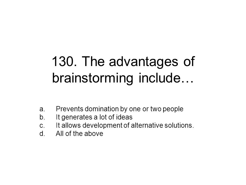 130. The advantages of brainstorming include… a.Prevents domination by one or two people b.It generates a lot of ideas c.It allows development of alte