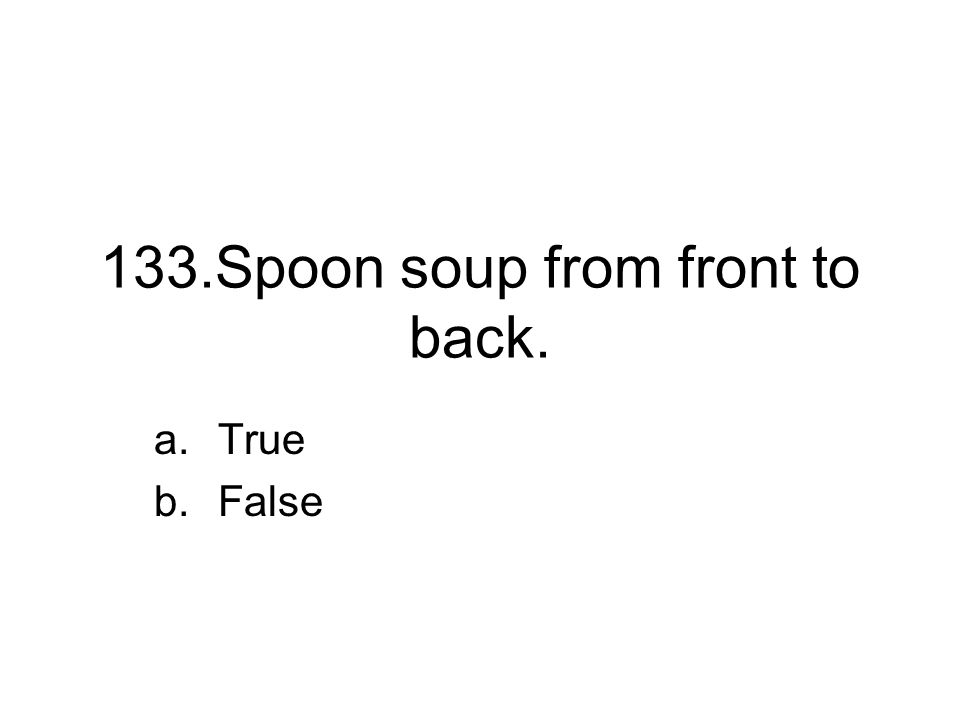 133.Spoon soup from front to back. a.True b.False