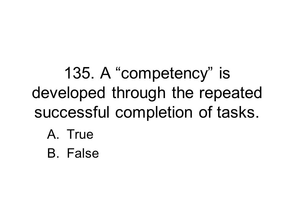 135. A competency is developed through the repeated successful completion of tasks.