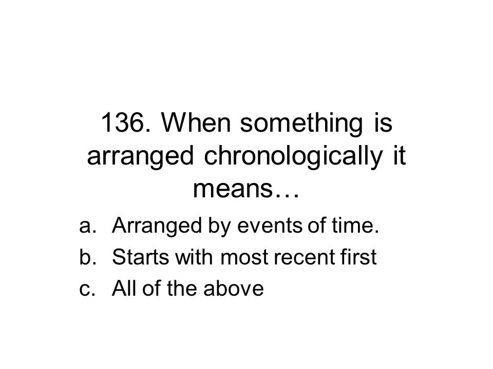 136. When something is arranged chronologically it means… a.Arranged by events of time. b.Starts with most recent first c.All of the above