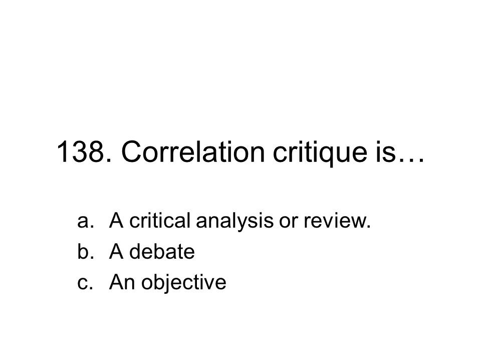 138. Correlation critique is… a.A critical analysis or review. b.A debate c.An objective
