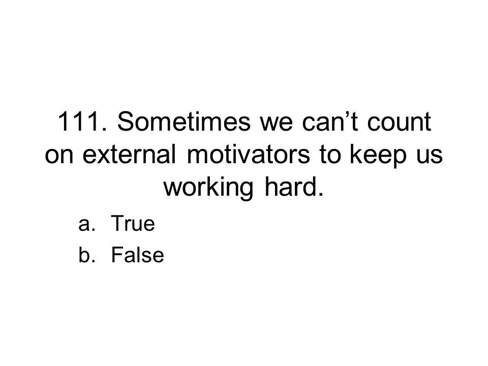 111. Sometimes we can't count on external motivators to keep us working hard. a.True b.False