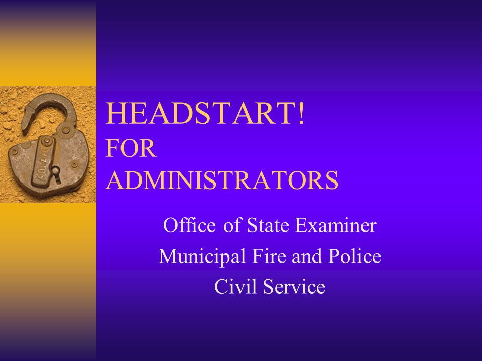 HEADSTART! FOR ADMINISTRATORS Office of State Examiner Municipal Fire and Police Civil Service