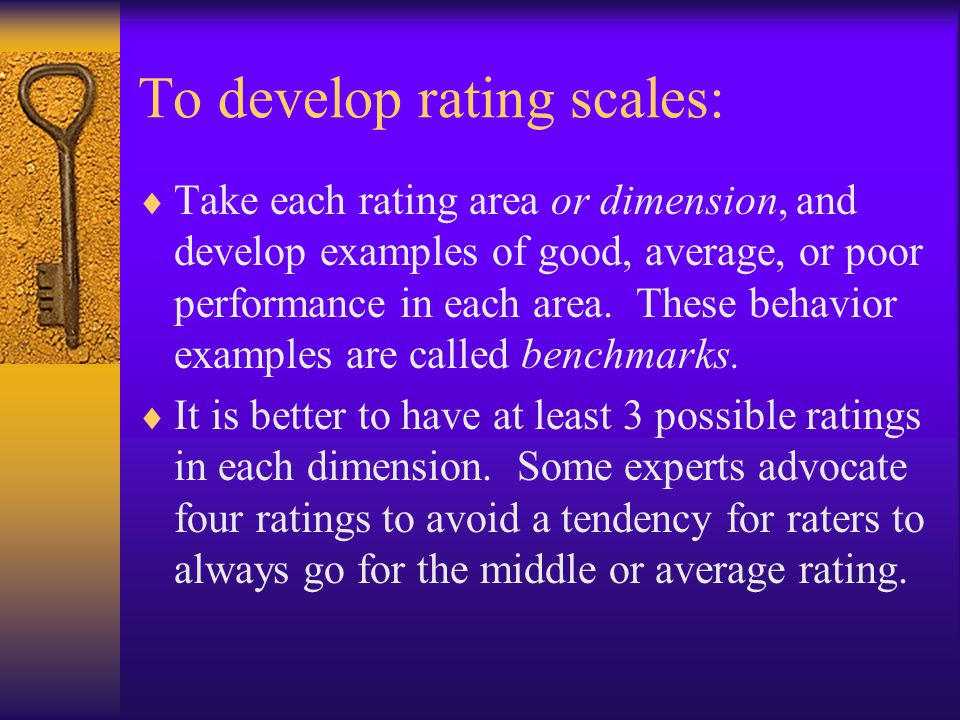 To develop rating scales:  Take each rating area or dimension, and develop examples of good, average, or poor performance in each area.