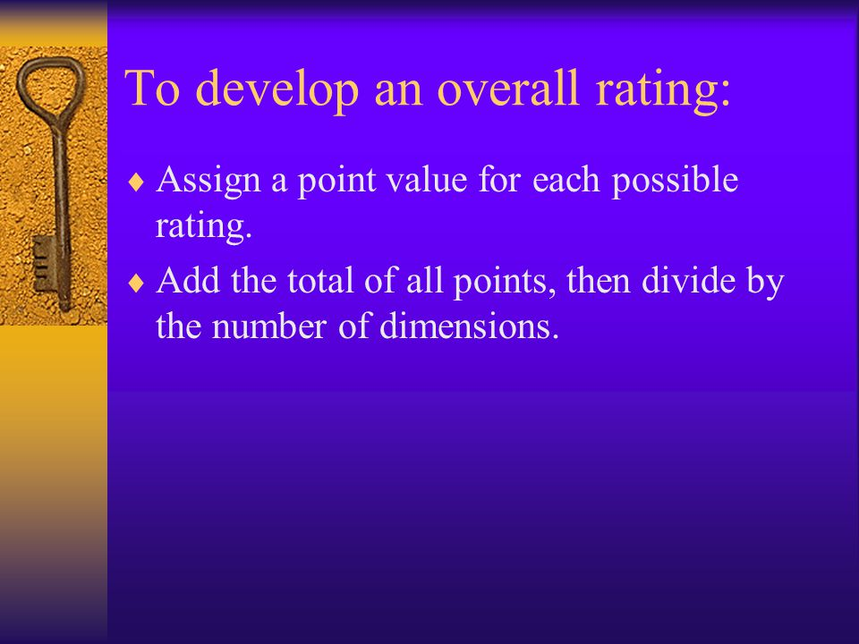To develop an overall rating:  Assign a point value for each possible rating.  Add the total of all points, then divide by the number of dimensions.