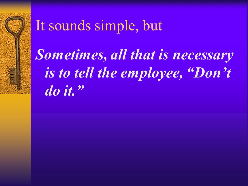 """It sounds simple, but Sometimes, all that is necessary is to tell the employee, """"Don't do it."""""""