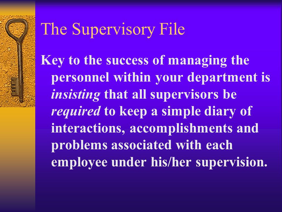 The Supervisory File Key to the success of managing the personnel within your department is insisting that all supervisors be required to keep a simple diary of interactions, accomplishments and problems associated with each employee under his/her supervision.