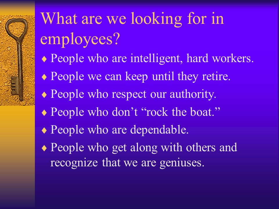 What are we looking for in employees.  People who are intelligent, hard workers.