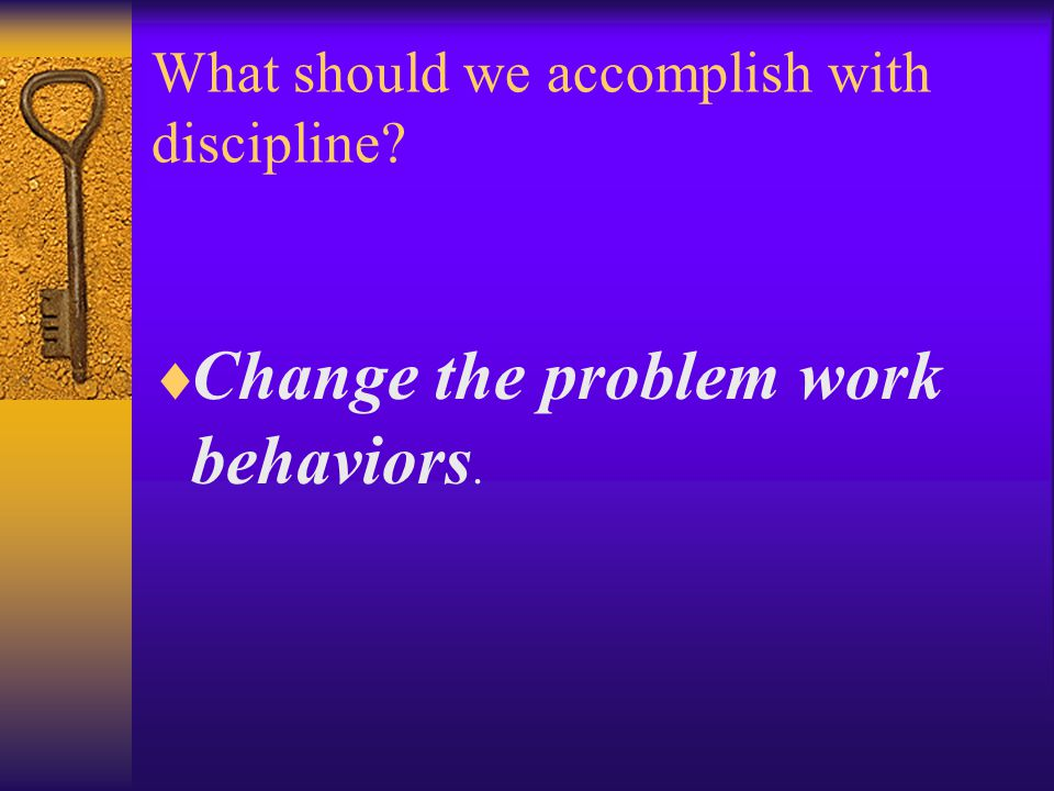 What should we accomplish with discipline  Change the problem work behaviors.