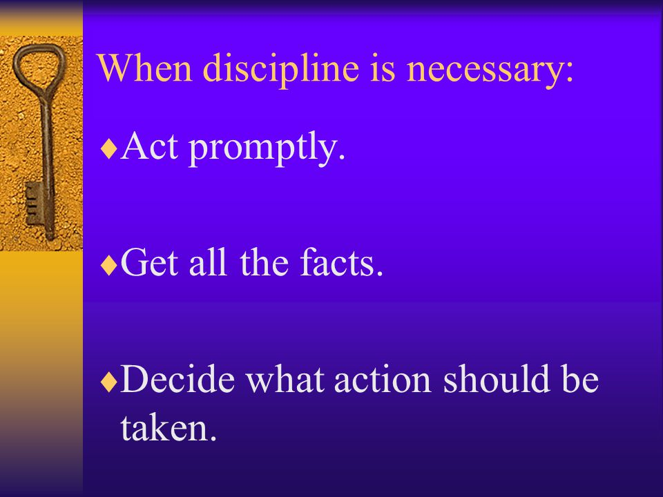 When discipline is necessary:  Act promptly.  Get all the facts.  Decide what action should be taken.