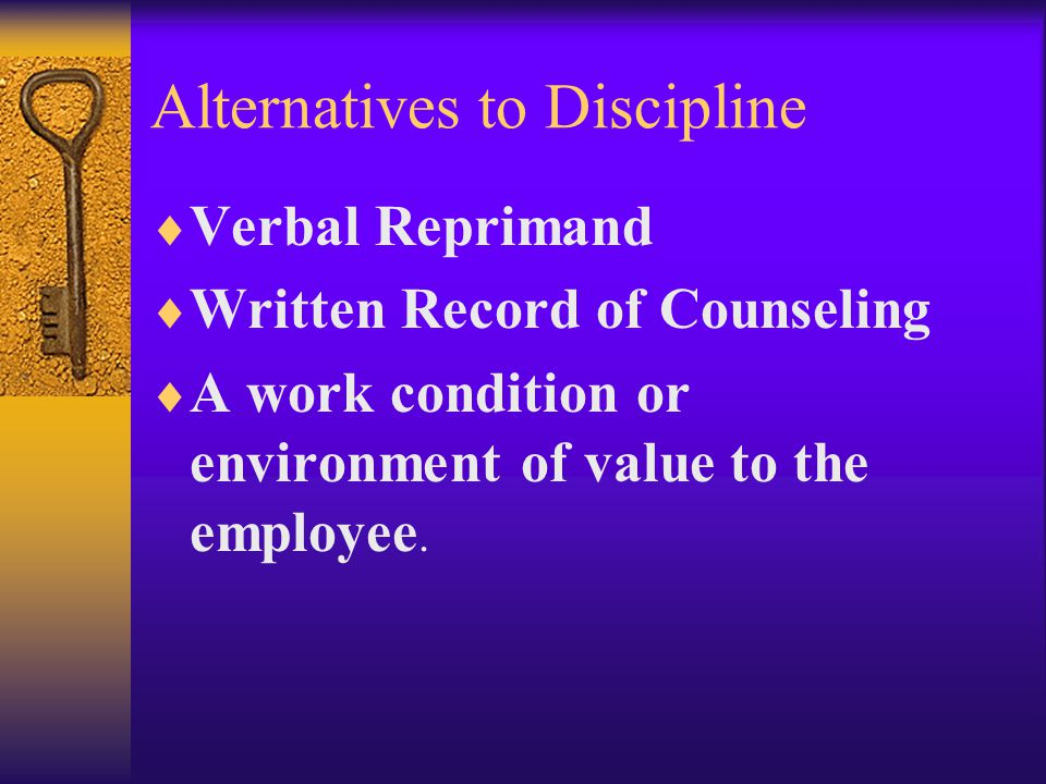 Alternatives to Discipline  Verbal Reprimand  Written Record of Counseling  A work condition or environment of value to the employee.