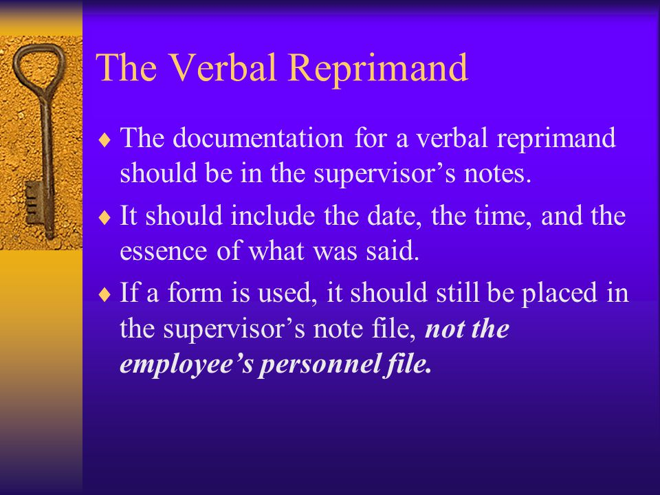 The Verbal Reprimand  The documentation for a verbal reprimand should be in the supervisor's notes.  It should include the date, the time, and the e