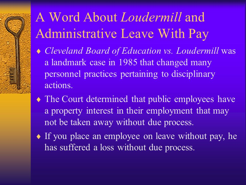 A Word About Loudermill and Administrative Leave With Pay  Cleveland Board of Education vs. Loudermill was a landmark case in 1985 that changed many