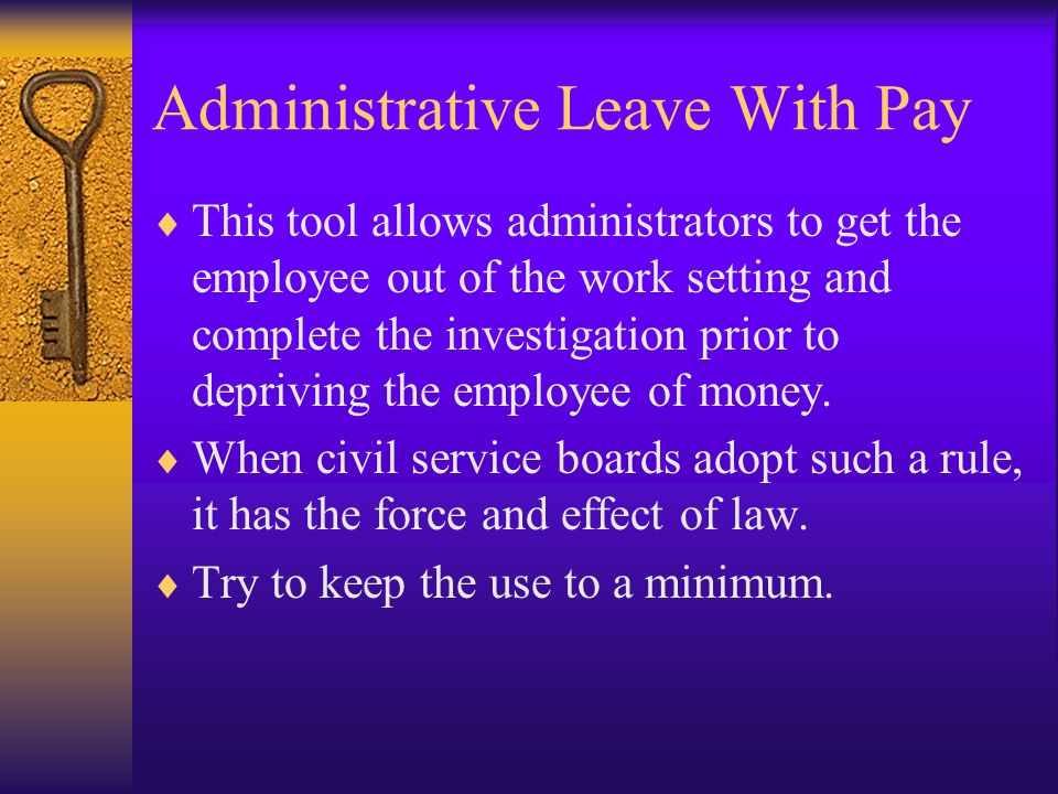 Administrative Leave With Pay  This tool allows administrators to get the employee out of the work setting and complete the investigation prior to de