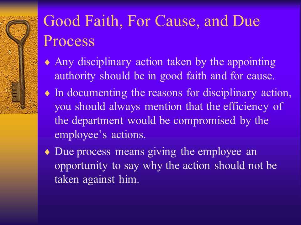 Good Faith, For Cause, and Due Process  Any disciplinary action taken by the appointing authority should be in good faith and for cause.  In documen