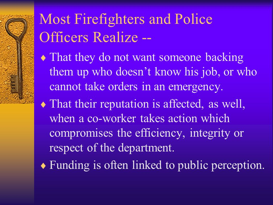 Most Firefighters and Police Officers Realize --  That they do not want someone backing them up who doesn't know his job, or who cannot take orders i