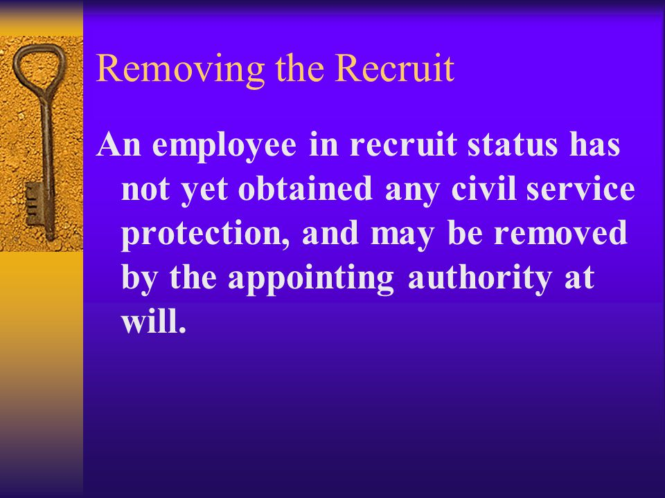 Removing the Recruit An employee in recruit status has not yet obtained any civil service protection, and may be removed by the appointing authority at will.