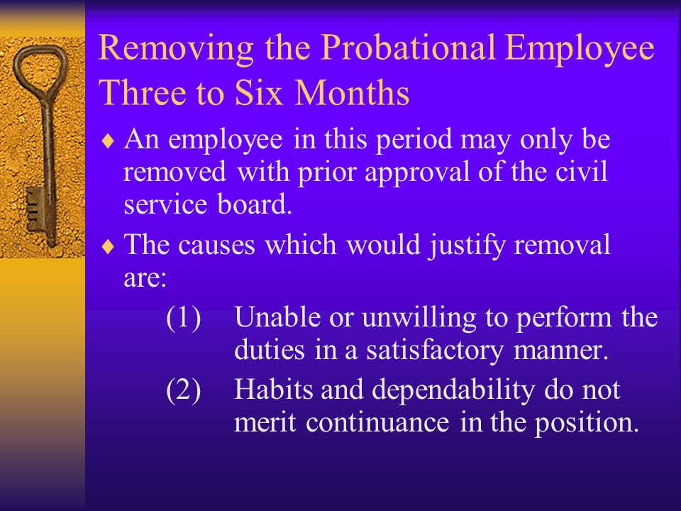 Removing the Probational Employee Three to Six Months  An employee in this period may only be removed with prior approval of the civil service board.