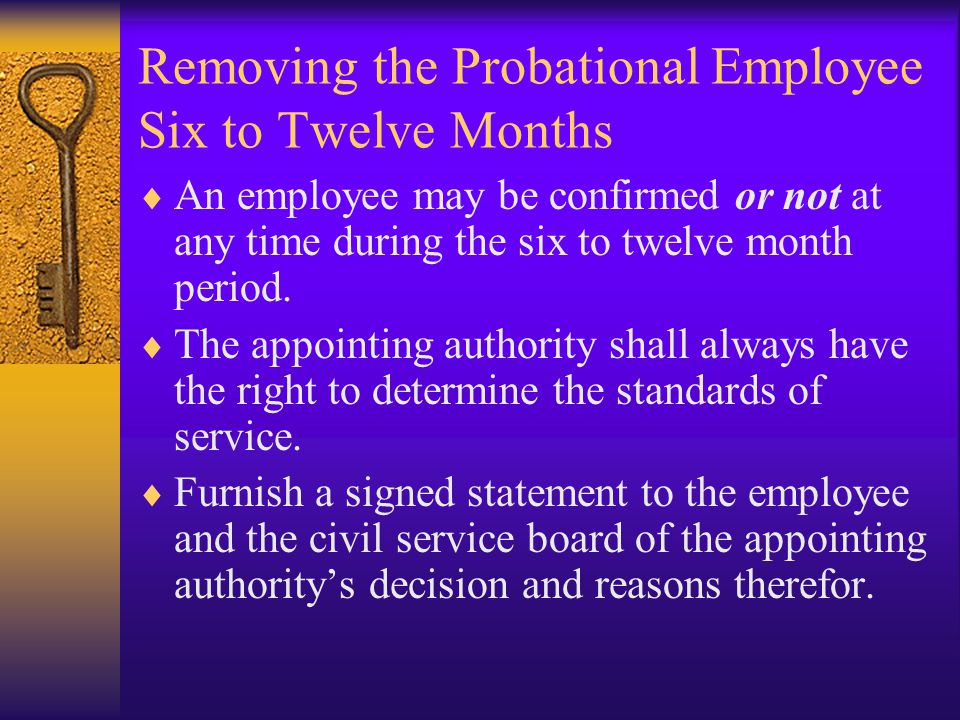 Removing the Probational Employee Six to Twelve Months  An employee may be confirmed or not at any time during the six to twelve month period.
