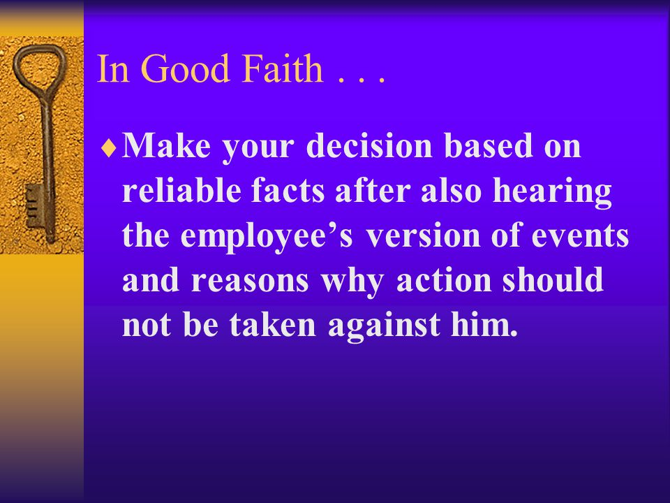 In Good Faith...  Make your decision based on reliable facts after also hearing the employee's version of events and reasons why action should not be