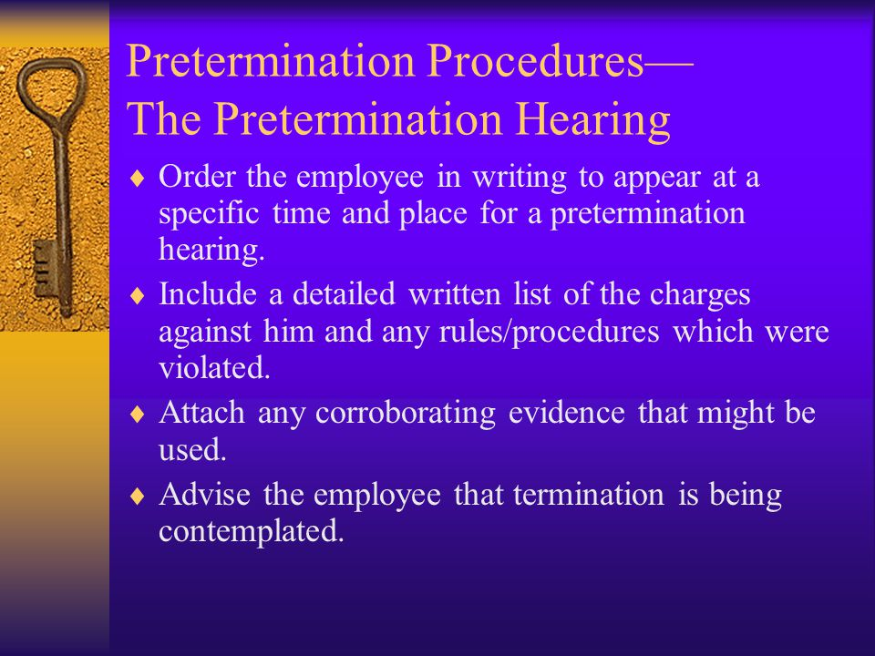 Pretermination Procedures— The Pretermination Hearing  Order the employee in writing to appear at a specific time and place for a pretermination hearing.