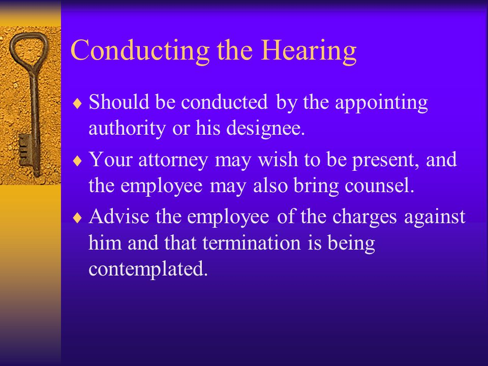 Conducting the Hearing  Should be conducted by the appointing authority or his designee.  Your attorney may wish to be present, and the employee may