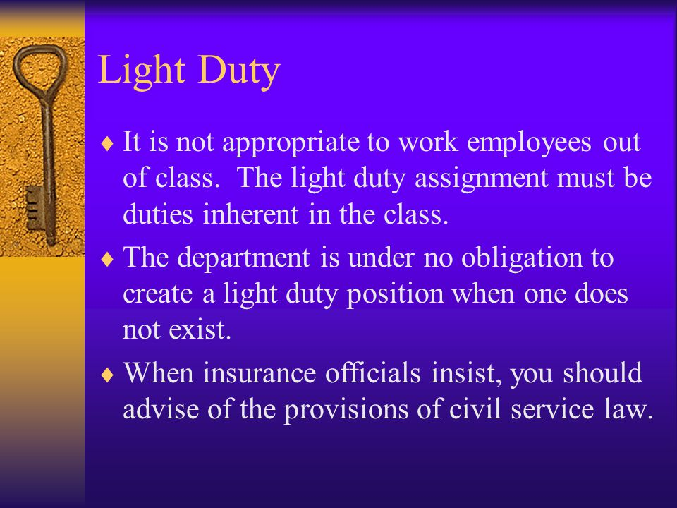 Light Duty  It is not appropriate to work employees out of class. The light duty assignment must be duties inherent in the class.  The department is