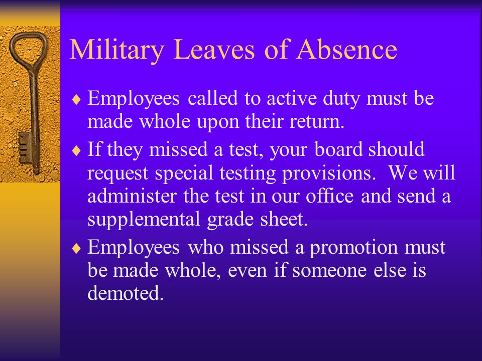 Military Leaves of Absence  Employees called to active duty must be made whole upon their return.  If they missed a test, your board should request
