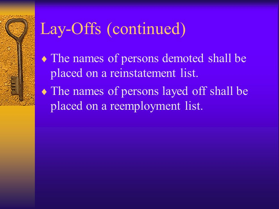 Lay-Offs (continued)  The names of persons demoted shall be placed on a reinstatement list.  The names of persons layed off shall be placed on a ree
