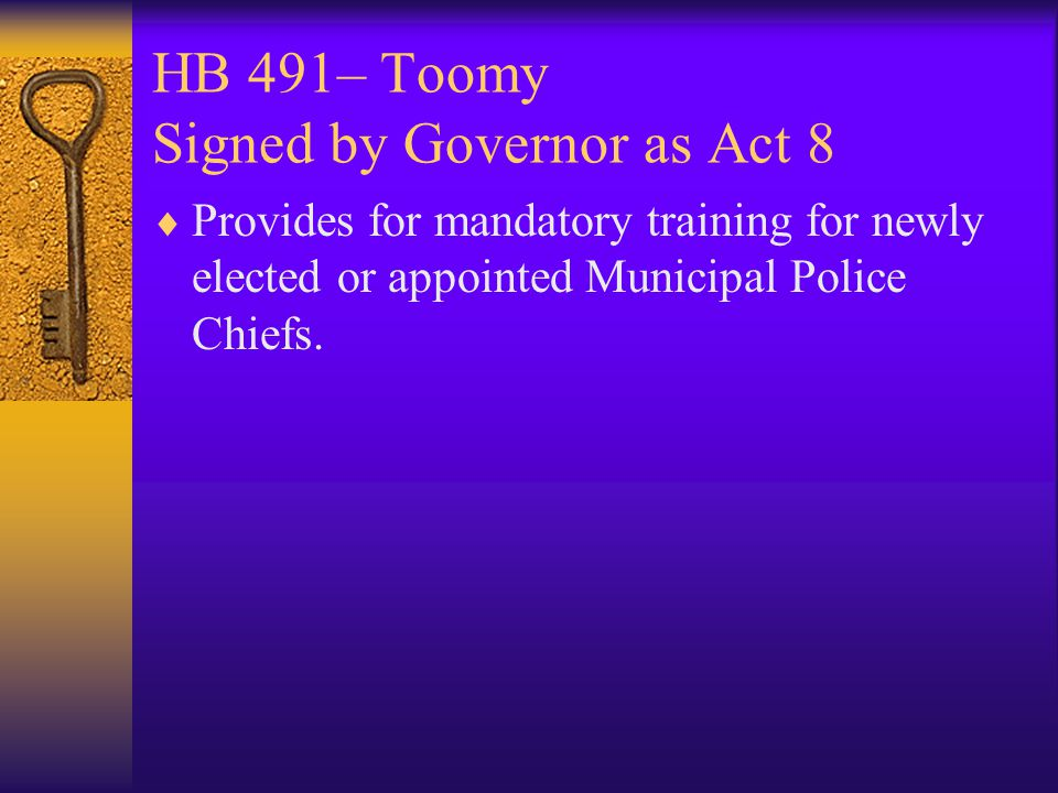 HB 491– Toomy Signed by Governor as Act 8  Provides for mandatory training for newly elected or appointed Municipal Police Chiefs.