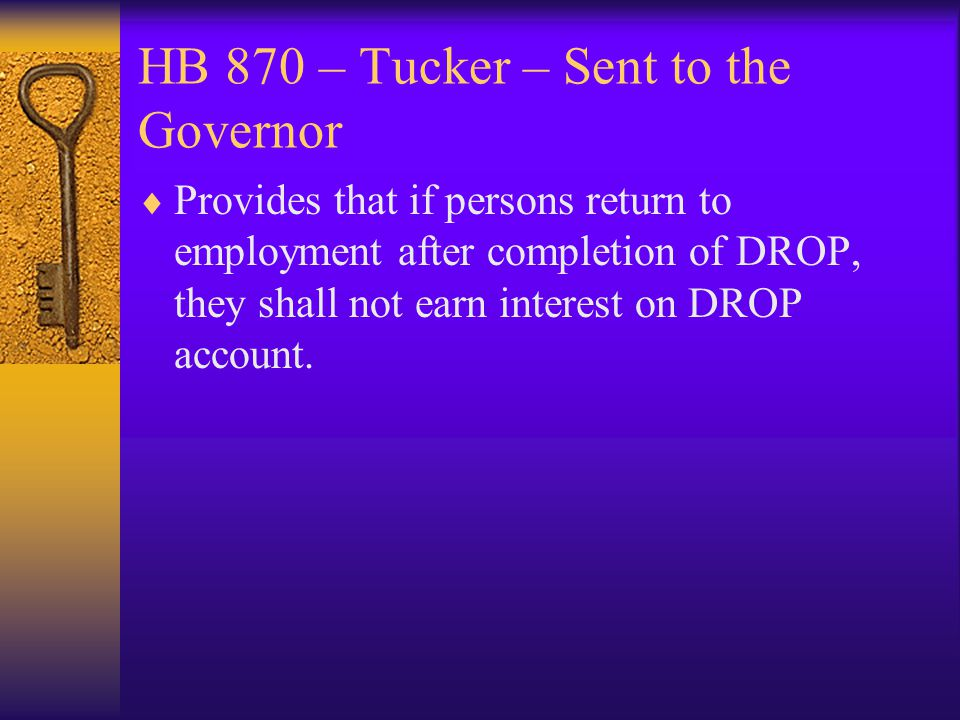 HB 870 – Tucker – Sent to the Governor  Provides that if persons return to employment after completion of DROP, they shall not earn interest on DROP account.