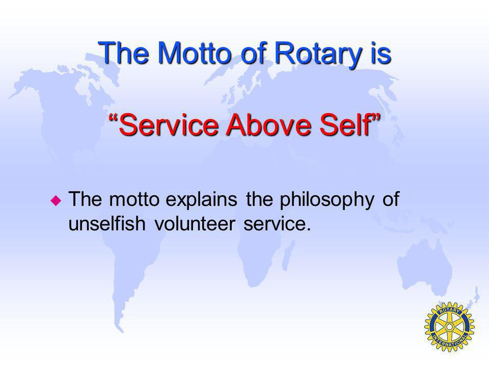 The Motto of Rotary is Service Above Self u The motto explains the philosophy of unselfish volunteer service.