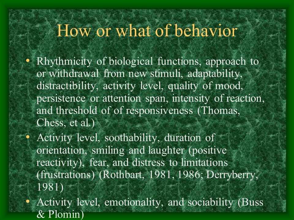 How or what of behavior Rhythmicity of biological functions, approach to or withdrawal from new stimuli, adaptability, distractibility, activity level, quality of mood, persistence or attention span, intensity of reaction, and threshold of of responsiveness (Thomas, Chess, et al.) Activity level, soothability, duration of orientation, smiling and laughter (positive reactivity), fear, and distress to limitations (frustrations) (Rothbart, 1981, 1986; Derryberry, 1981) Activity level, emotionality, and sociability (Buss & Plomin)