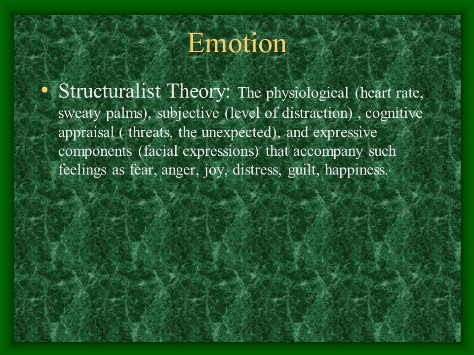 Emotion Structuralist Theory: The physiological (heart rate, sweaty palms), subjective (level of distraction), cognitive appraisal ( threats, the unexpected), and expressive components (facial expressions) that accompany such feelings as fear, anger, joy, distress, guilt, happiness.