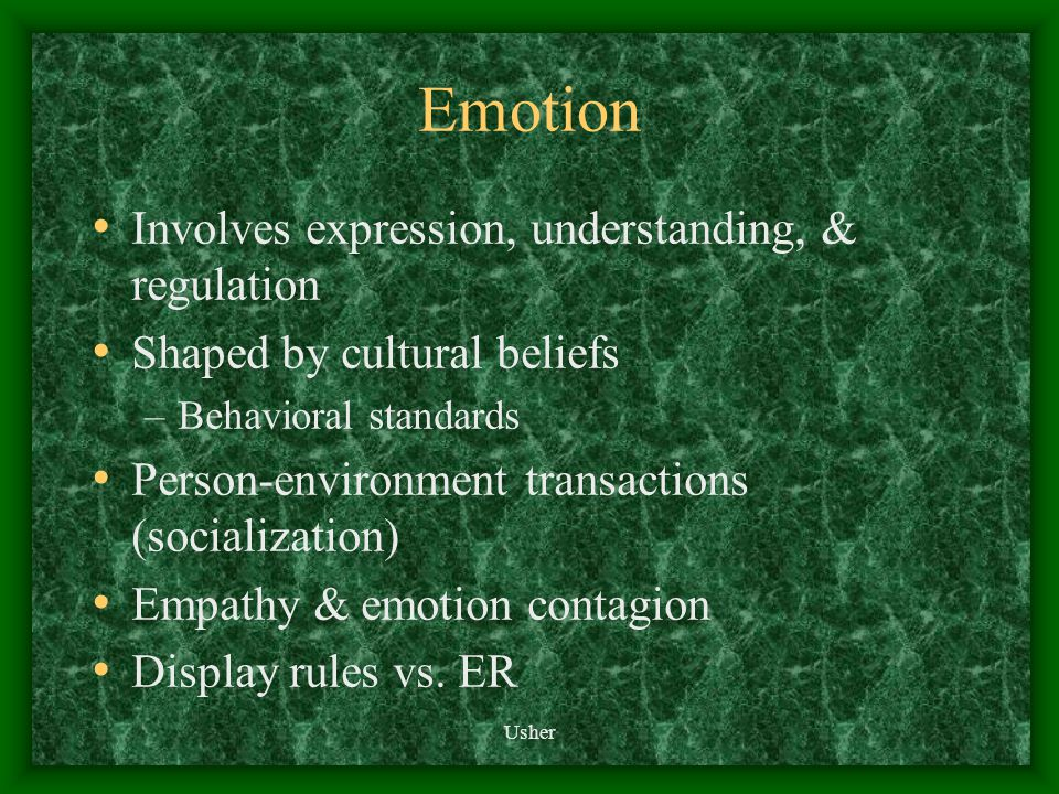 Emotion Involves expression, understanding, & regulation Shaped by cultural beliefs –Behavioral standards Person-environment transactions (socialization) Empathy & emotion contagion Display rules vs.