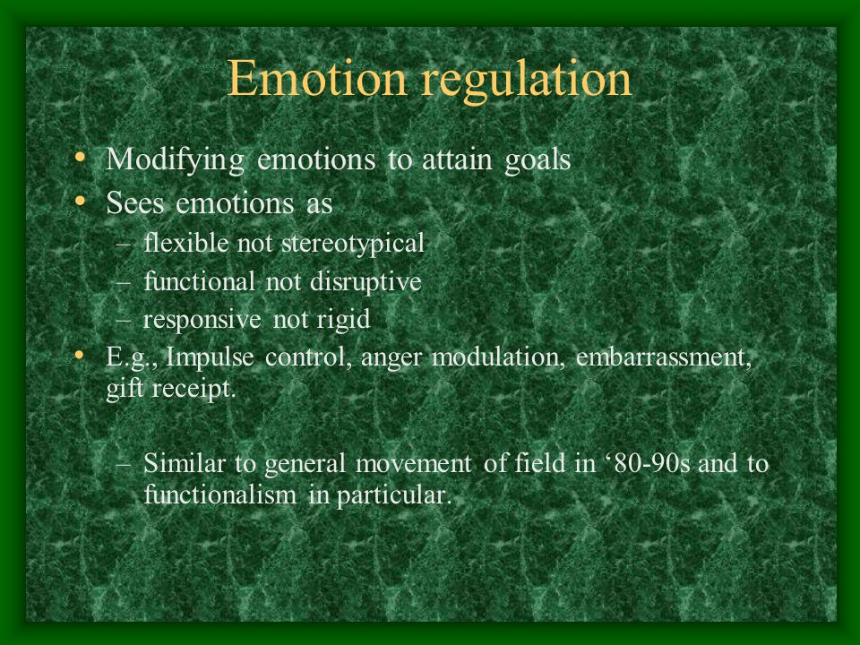 Emotion regulation Modifying emotions to attain goals Sees emotions as –flexible not stereotypical –functional not disruptive –responsive not rigid E.g., Impulse control, anger modulation, embarrassment, gift receipt.