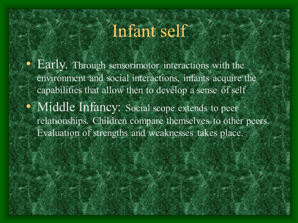 Infant self Early. Through sensorimotor interactions with the environment and social interactions, infants acquire the capabilities that allow then to