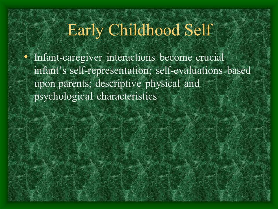 Early Childhood Self Infant-caregiver interactions become crucial infant's self-representation; self-evaluations based upon parents; descriptive physical and psychological characteristics