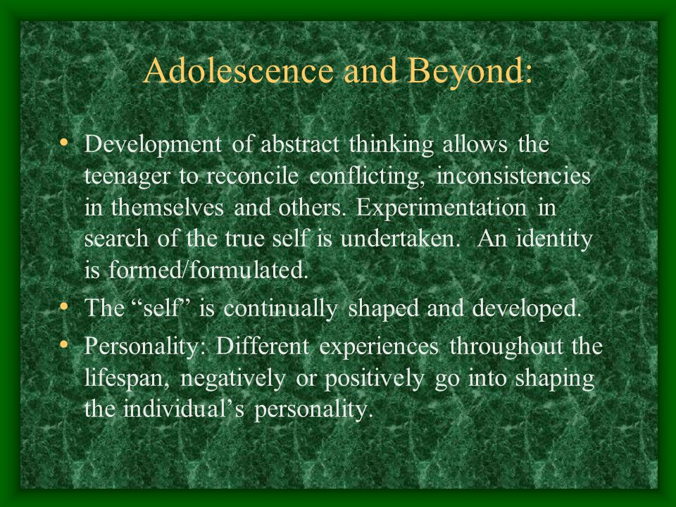 Adolescence and Beyond: Development of abstract thinking allows the teenager to reconcile conflicting, inconsistencies in themselves and others.