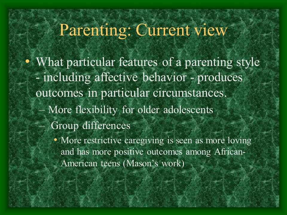 Parenting: Current view What particular features of a parenting style - including affective behavior - produces outcomes in particular circumstances.