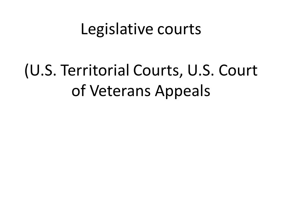 Legislative courts (U.S. Territorial Courts, U.S. Court of Veterans Appeals