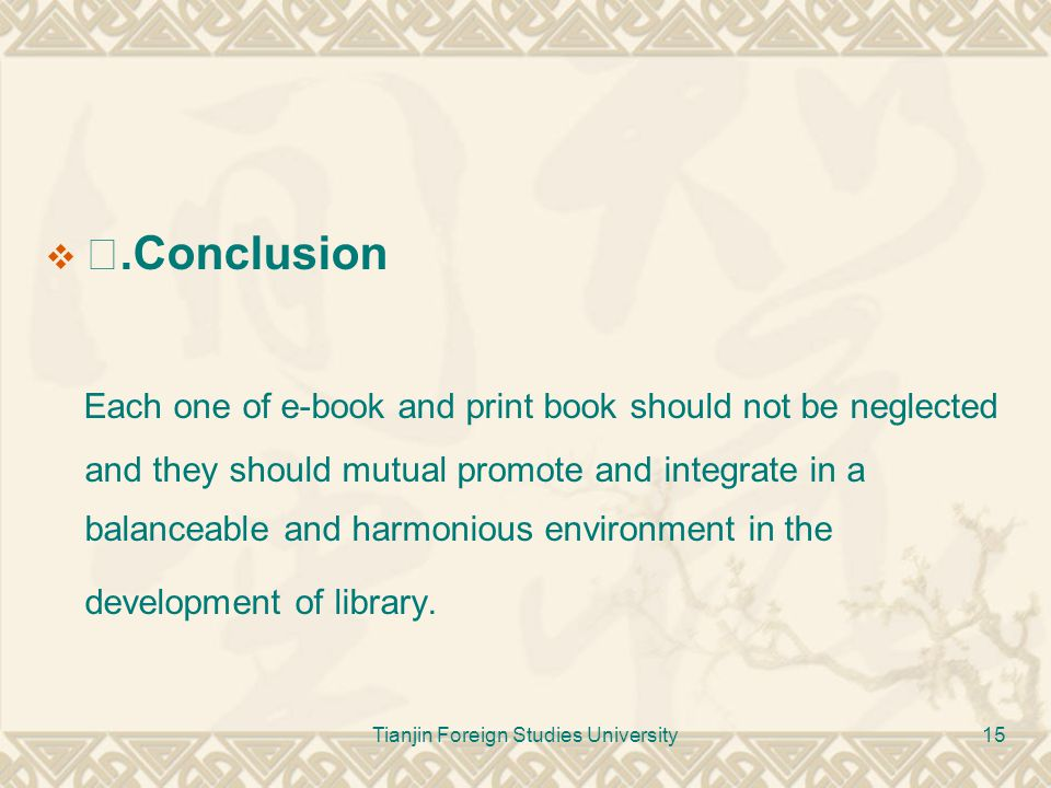 Tianjin Foreign Studies University15  Ⅳ.Conclusion Each one of e-book and print book should not be neglected and they should mutual promote and integ