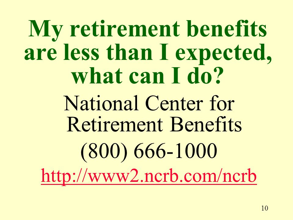 10 National Center for Retirement Benefits (800) 666-1000 http://www2.ncrb.com/ncrb My retirement benefits are less than I expected, what can I do?